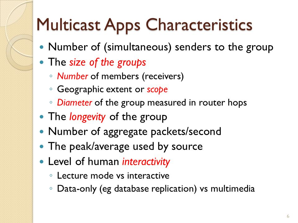 Multicast Apps Characteristics Number of (simultaneous) senders to the group The size of the groups ◦ Number of members (receivers) ◦ Geographic extent or scope ◦ Diameter of the group measured in router hops The longevity of the group Number of aggregate packets/second The peak/average used by source Level of human interactivity ◦ Lecture mode vs interactive ◦ Data-only (eg database replication) vs multimedia 6