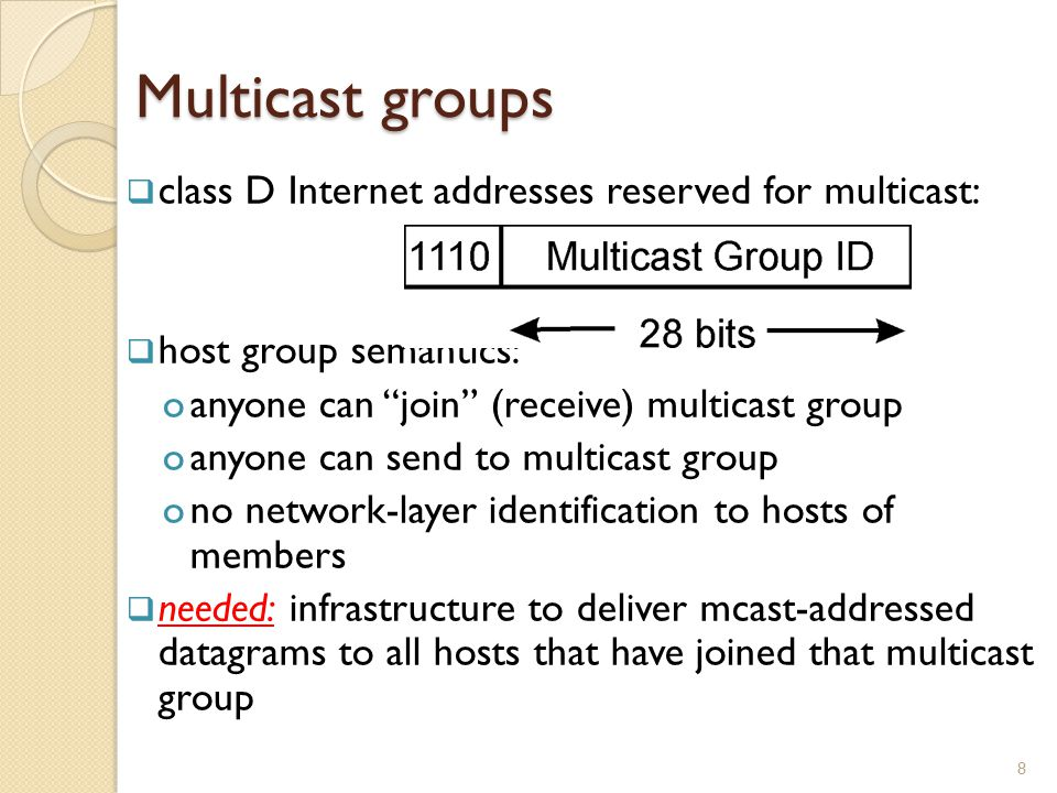 Multicast groups  class D Internet addresses reserved for multicast:  host group semantics: oanyone can join (receive) multicast group oanyone can send to multicast group ono network-layer identification to hosts of members  needed: infrastructure to deliver mcast-addressed datagrams to all hosts that have joined that multicast group 8