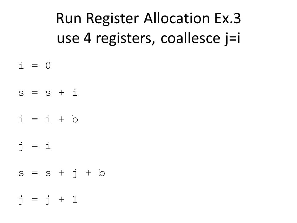 Run Register Allocation Ex.3 use 4 registers, coallesce j=i i = 0 s = s + i i = i + b j = i s = s + j + b j = j + 1