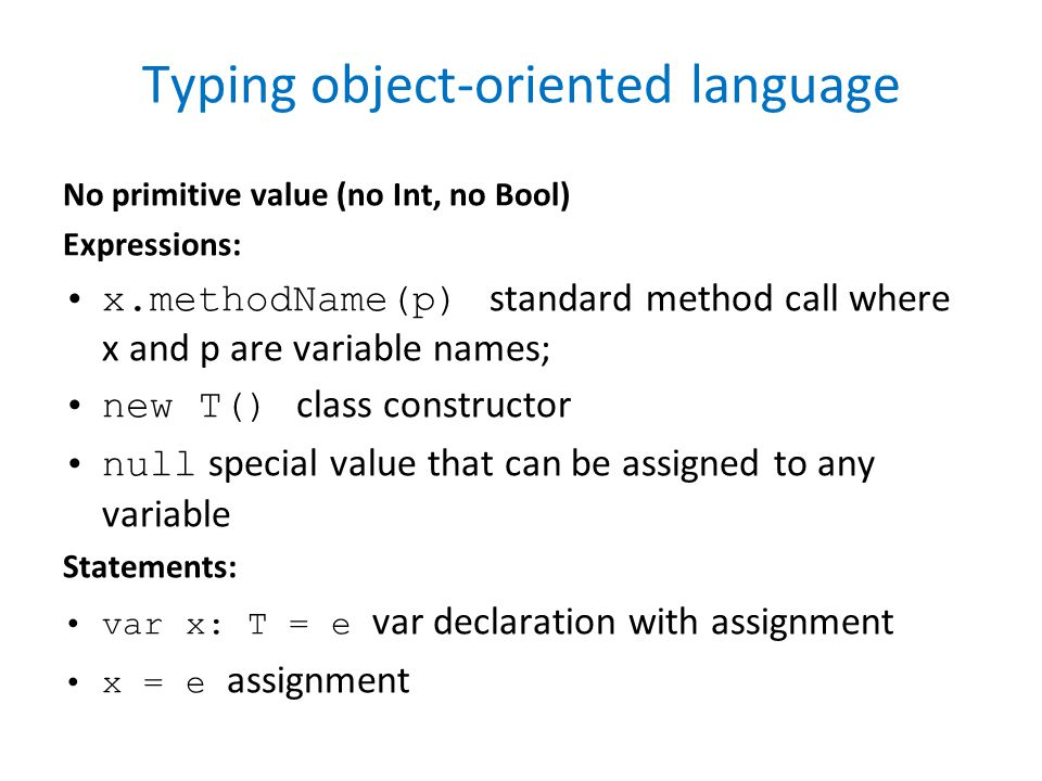 Typing object-oriented language No primitive value (no Int, no Bool) Expressions: x.methodName(p) standard method call where x and p are variable names; new T() class constructor null special value that can be assigned to any variable Statements: var x: T = e var declaration with assignment x = e assignment