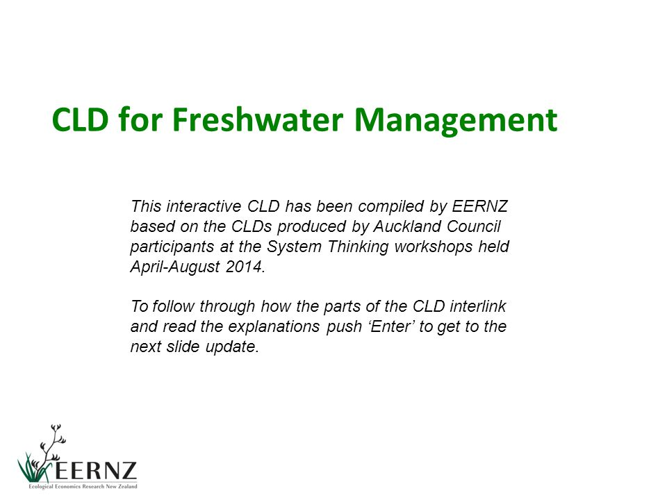 CLD for Freshwater Management This interactive CLD has been compiled by EERNZ based on the CLDs produced by Auckland Council participants at the Syste