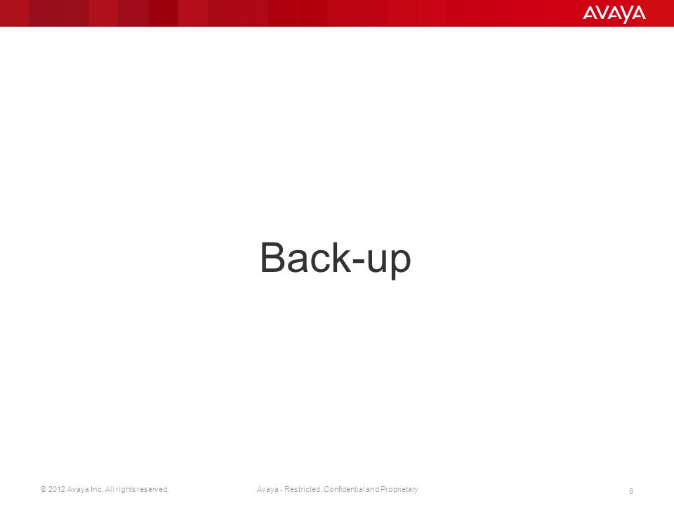© 2012 Avaya Inc. All rights reserved. 8 Avaya - Restricted, Confidential and Proprietary Back-up