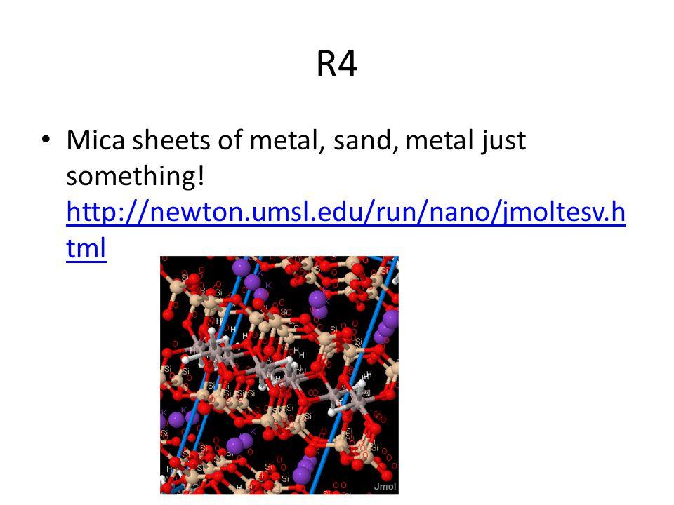 R4 Mica sheets of metal, sand, metal just something! http://newton.umsl.edu/run/nano/jmoltesv.h tml http://newton.umsl.edu/run/nano/jmoltesv.h tml