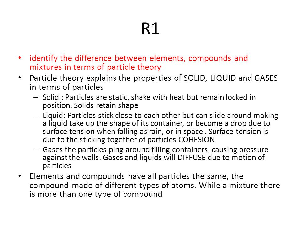 R1 identify the difference between elements, compounds and mixtures in terms of particle theory Particle theory explains the properties of SOLID, LIQUID and GASES in terms of particles – Solid : Particles are static, shake with heat but remain locked in position.