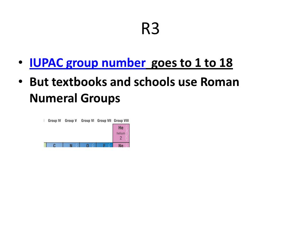 R3 IUPAC group number goes to 1 to 18 IUPAC group number But textbooks and schools use Roman Numeral Groups