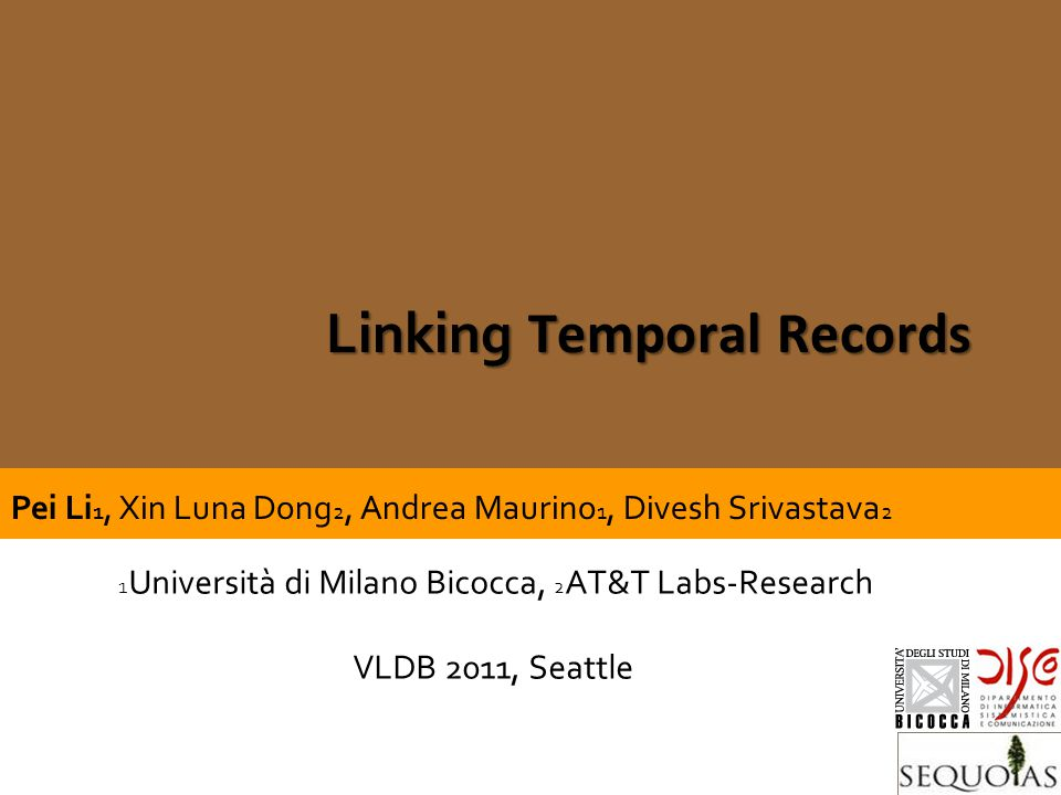 ISFR – Jan 28th, 2010Gianluigi Viscusi SEQUOIAS -DISCo - UnMiB Linking Temporal Records 1 Università di Milano Bicocca, 2 AT&T Labs-Research VLDB 2011, Seattle Pei Li 1, Xin Luna Dong 2, Andrea Maurino 1, Divesh Srivastava 2