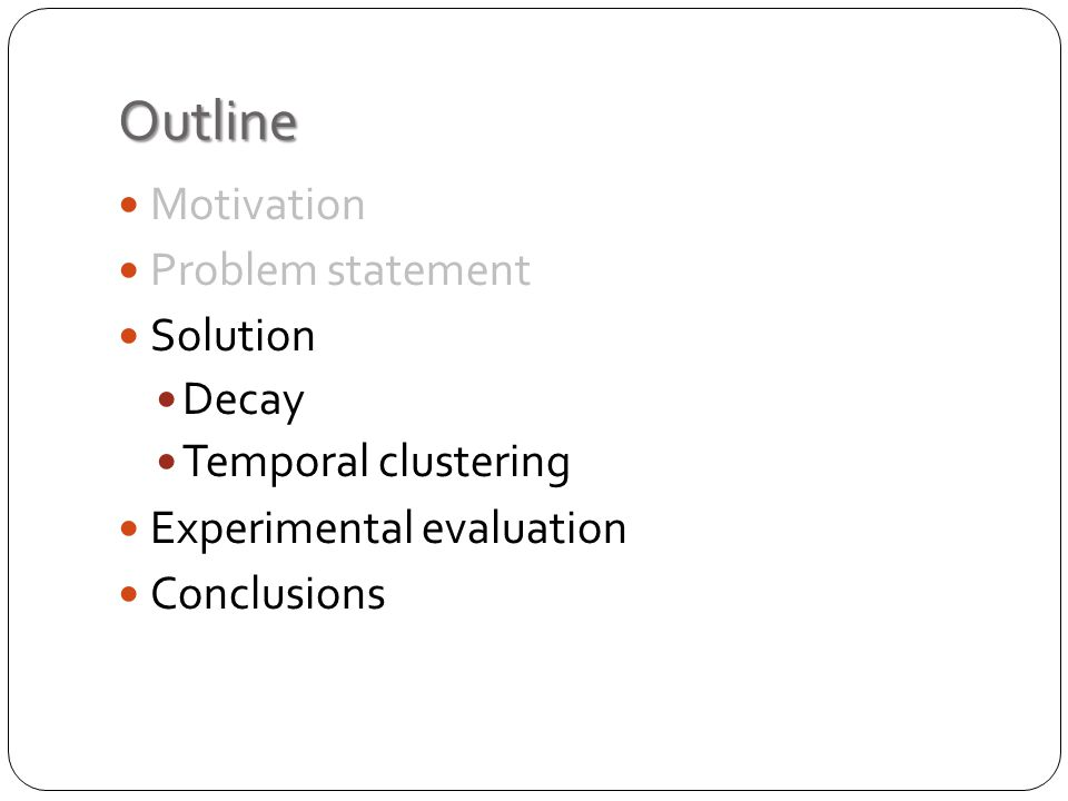 Outline Motivation Problem statement Solution Decay Temporal clustering Experimental evaluation Conclusions