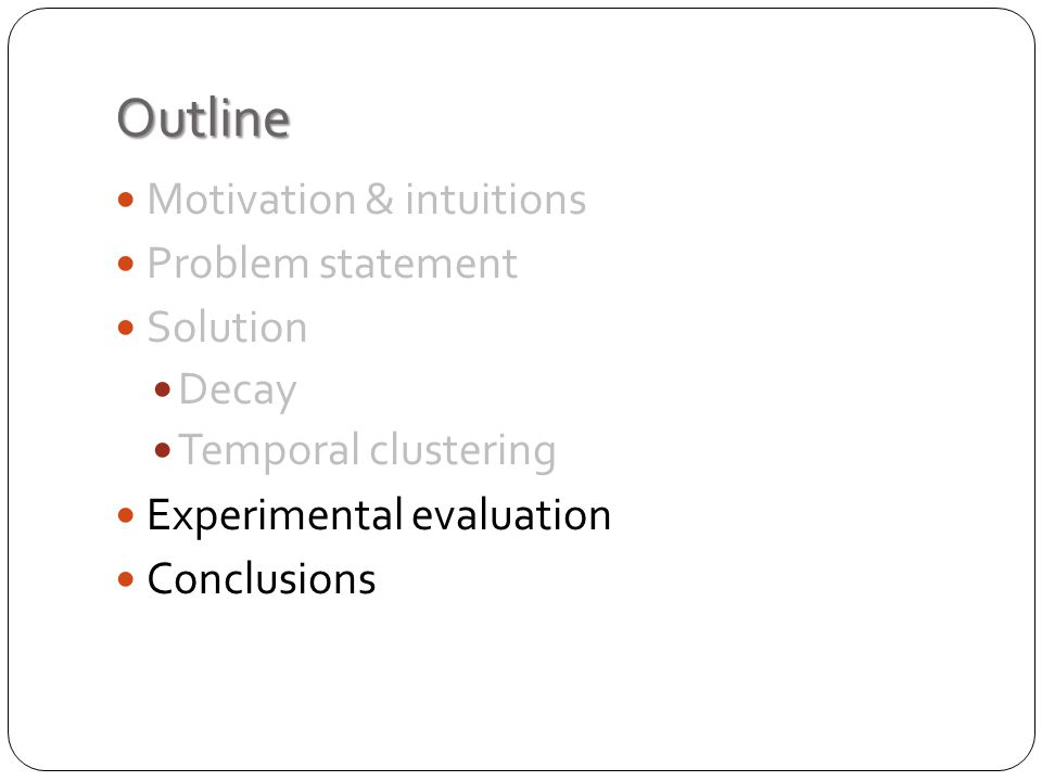 Outline Motivation & intuitions Problem statement Solution Decay Temporal clustering Experimental evaluation Conclusions
