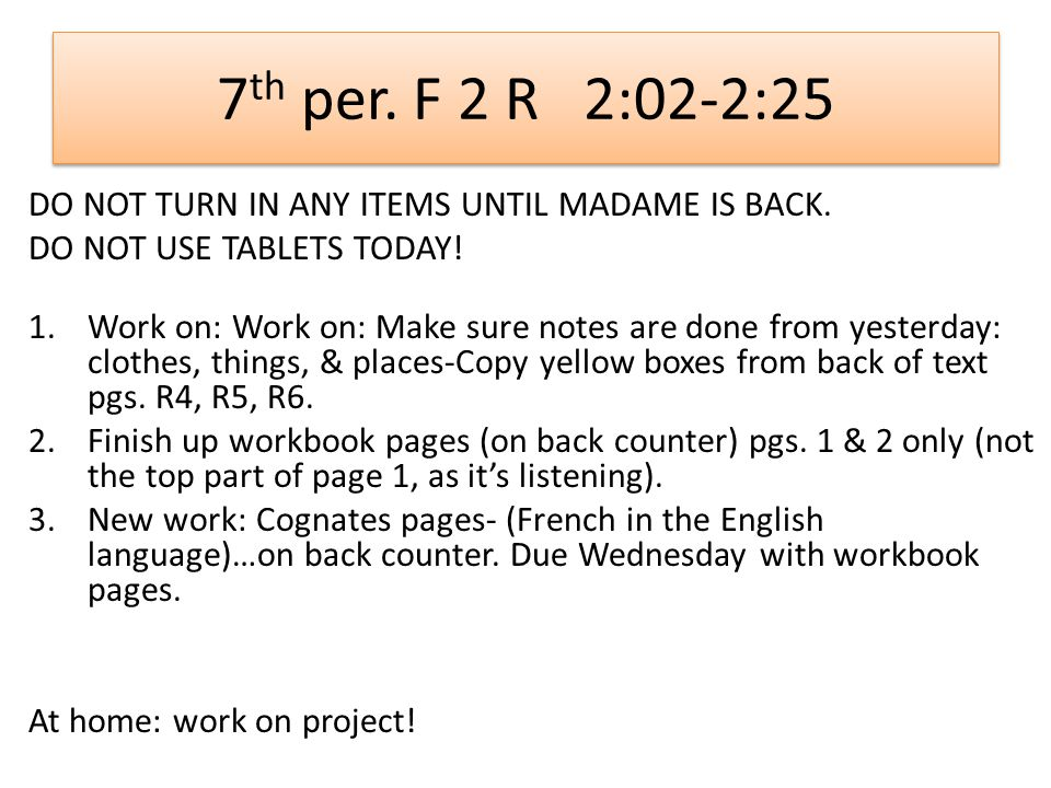 7 th per. F 2 R 2:02-2:25 DO NOT TURN IN ANY ITEMS UNTIL MADAME IS BACK.