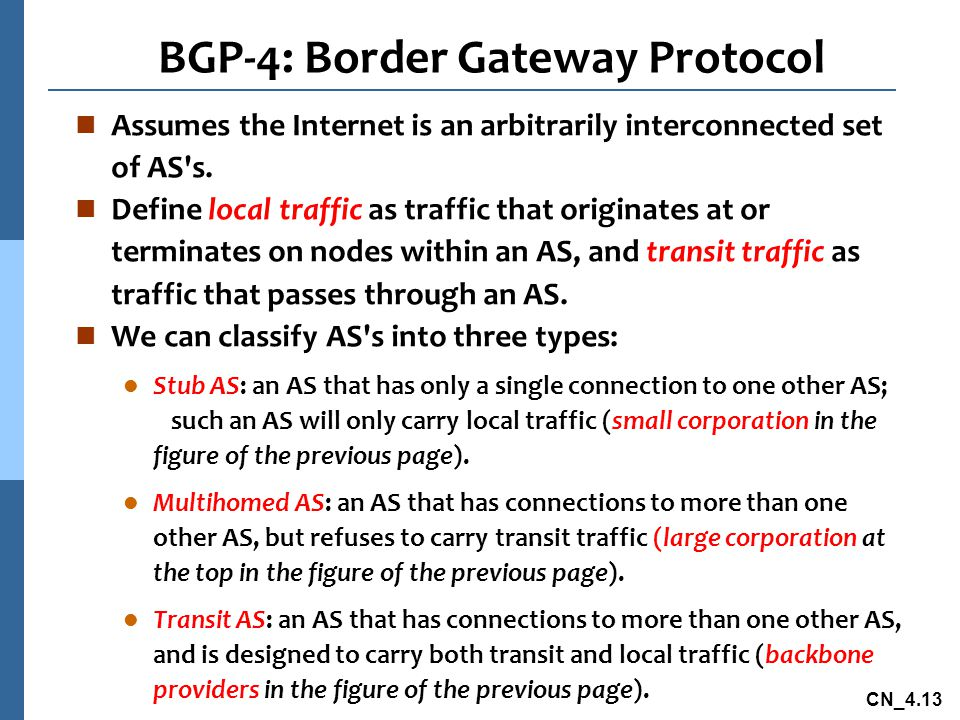 CN_4.13 BGP-4: Border Gateway Protocol n Assumes the Internet is an arbitrarily interconnected set of AS's. n Define local traffic as traffic that ori