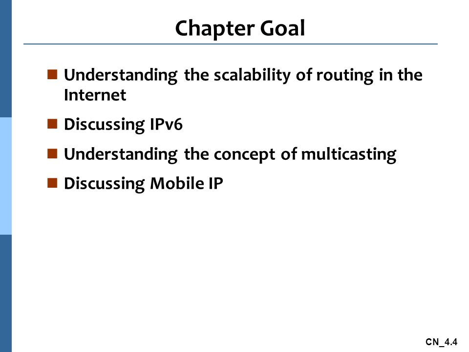 CN_4.4 Chapter Goal n Understanding the scalability of routing in the Internet n Discussing IPv6 n Understanding the concept of multicasting n Discuss