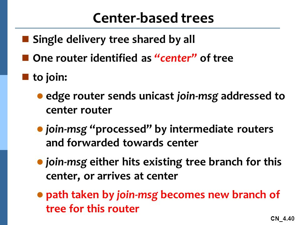 """CN_4.40 Center-based trees n Single delivery tree shared by all n One router identified as """"center"""" of tree n to join: l edge router sends unicast joi"""