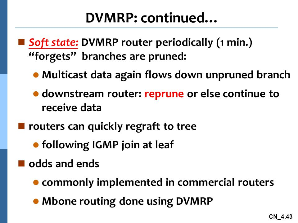 """CN_4.43 DVMRP: continued… n Soft state: DVMRP router periodically (1 min.) """"forgets"""" branches are pruned: l Multicast data again flows down unpruned b"""