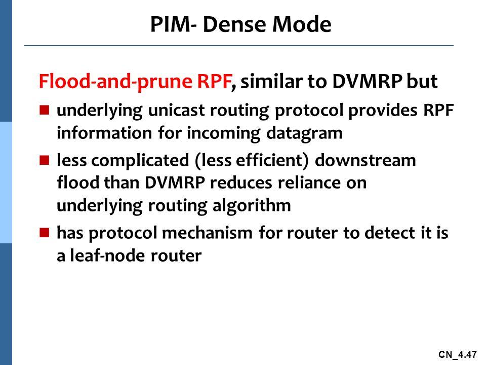 CN_4.47 PIM- Dense Mode Flood-and-prune RPF, similar to DVMRP but underlying unicast routing protocol provides RPF information for incoming datagram l