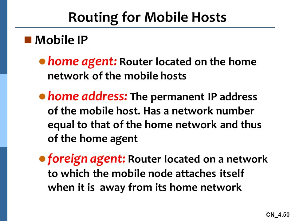 CN_4.50 Routing for Mobile Hosts n Mobile IP l home agent: Router located on the home network of the mobile hosts l home address: The permanent IP add