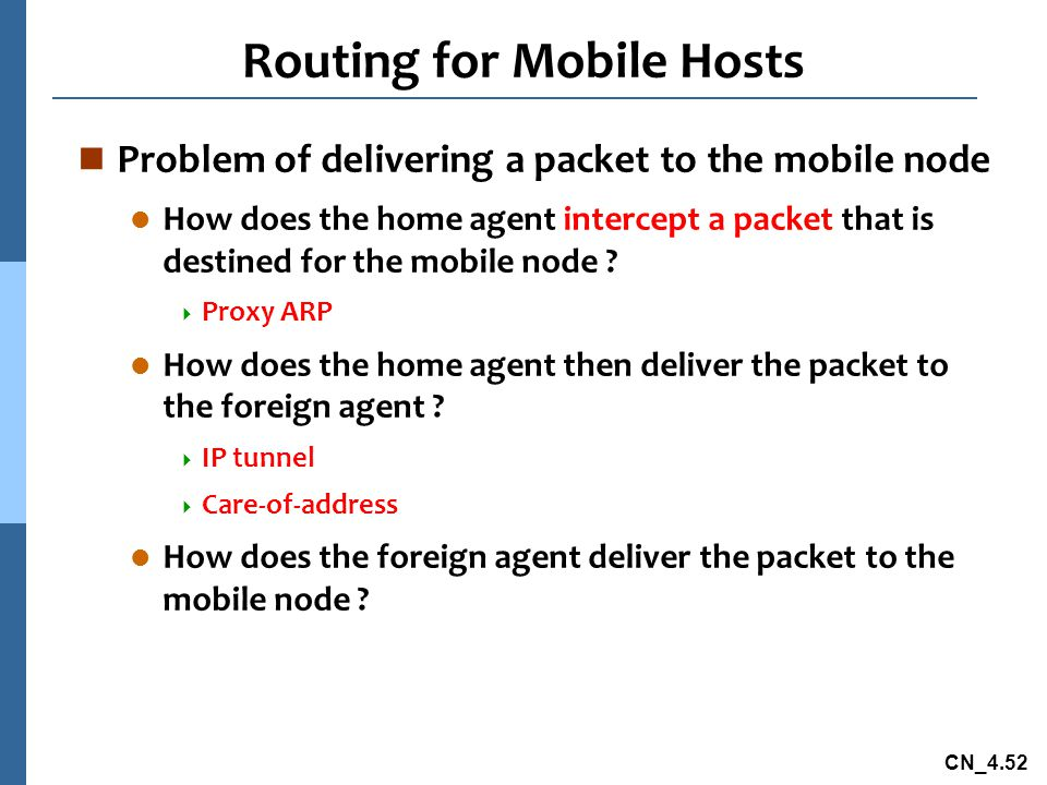 CN_4.52 Routing for Mobile Hosts n Problem of delivering a packet to the mobile node l How does the home agent intercept a packet that is destined for