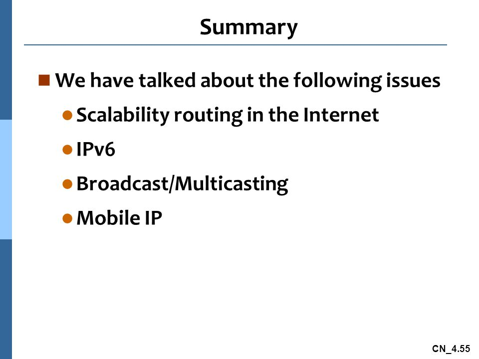 CN_4.55 Summary n We have talked about the following issues l Scalability routing in the Internet l IPv6 l Broadcast/Multicasting l Mobile IP