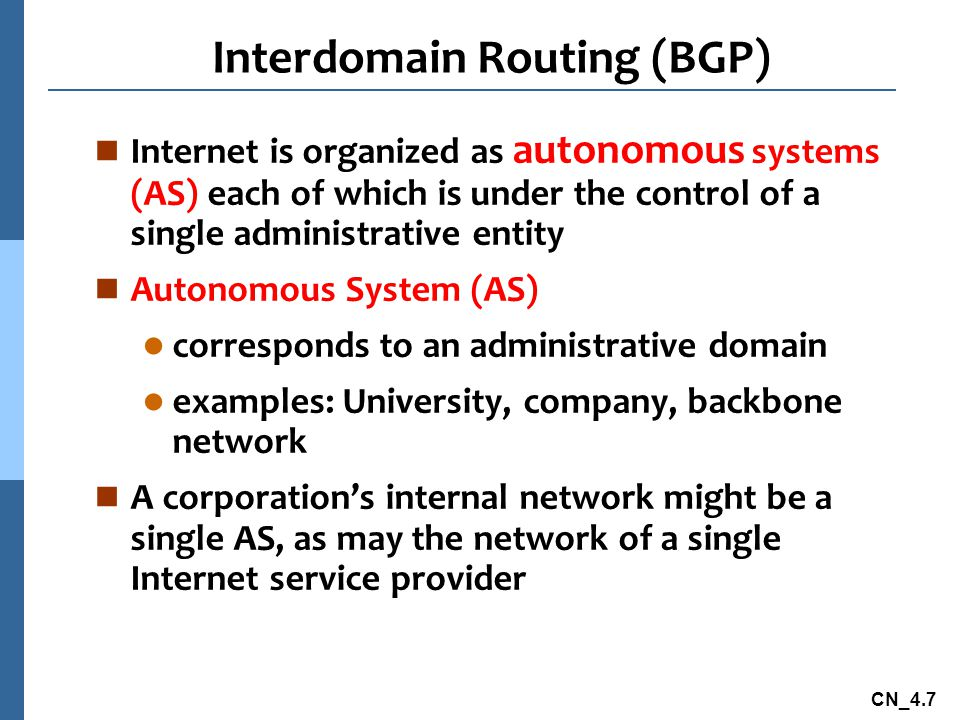CN_4.7 Interdomain Routing (BGP) n Internet is organized as autonomous systems (AS) each of which is under the control of a single administrative enti