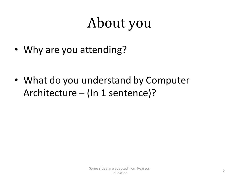 About you Why are you attending? What do you understand by Computer Architecture – (In 1 sentence)? Some sldes are adapted from Pearson Education 2