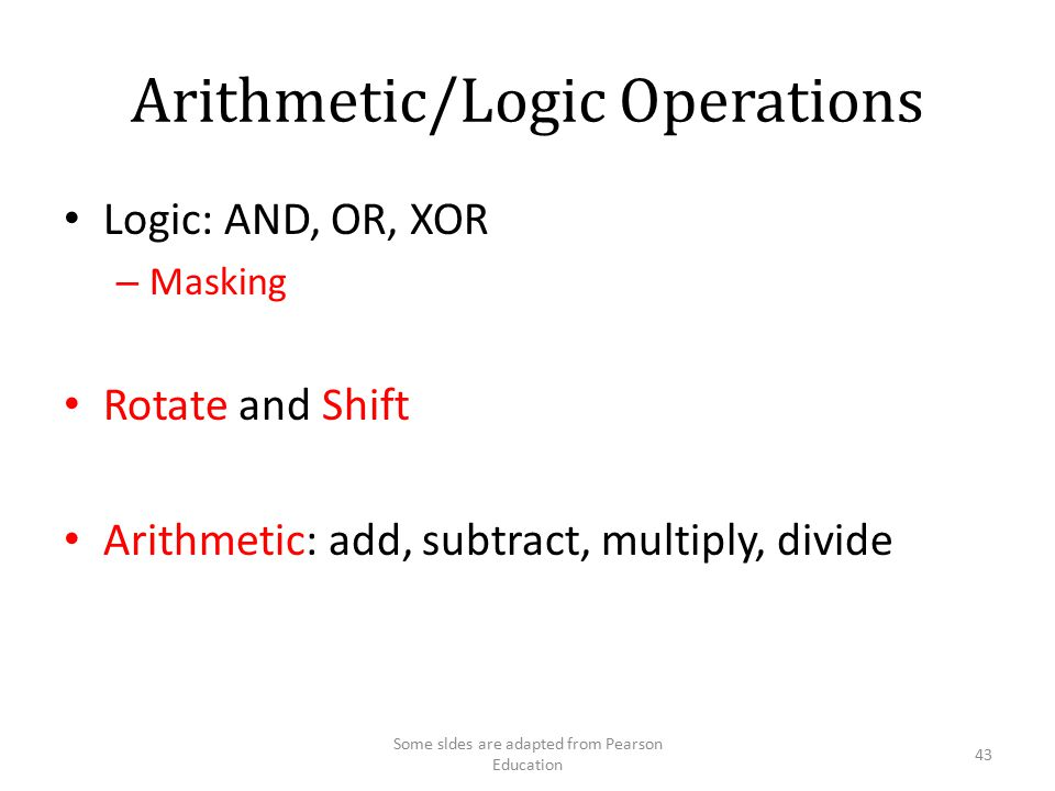 Arithmetic/Logic Operations Logic: AND, OR, XOR – Masking Rotate and Shift Arithmetic: add, subtract, multiply, divide 43 Some sldes are adapted from