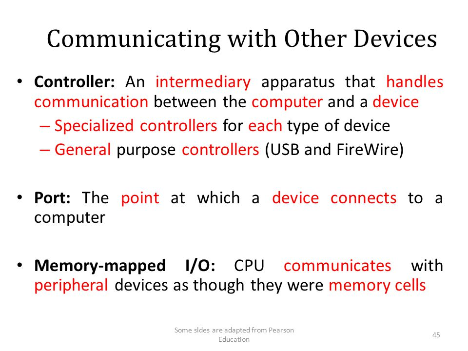 Communicating with Other Devices Controller: An intermediary apparatus that handles communication between the computer and a device – Specialized cont