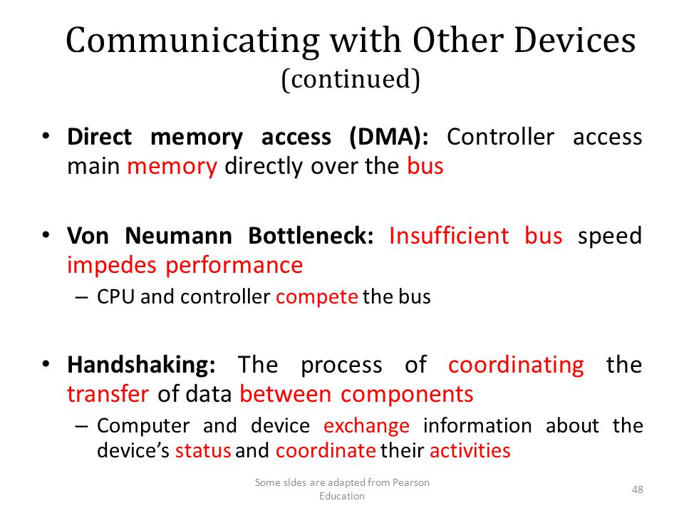 Communicating with Other Devices (continued) Direct memory access (DMA): Controller access main memory directly over the bus Von Neumann Bottleneck: I