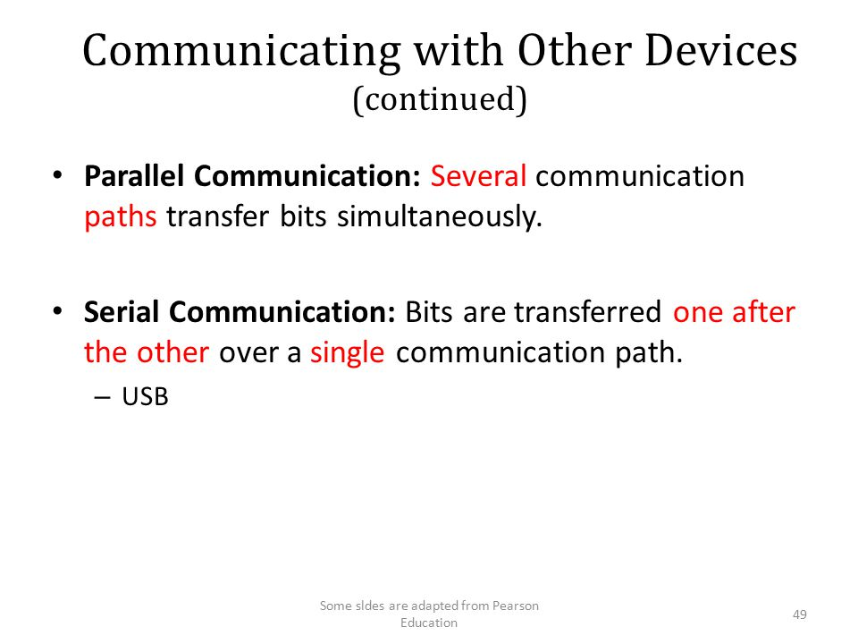 Communicating with Other Devices (continued) Parallel Communication: Several communication paths transfer bits simultaneously. Serial Communication: B