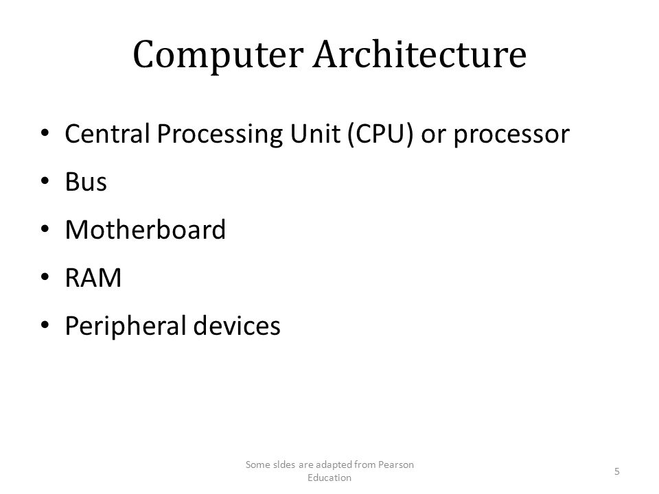 Computer Architecture Bus CPU RAM Keyboard Hard Disk Display CD-ROM 6 Some sldes are adapted from Pearson Education