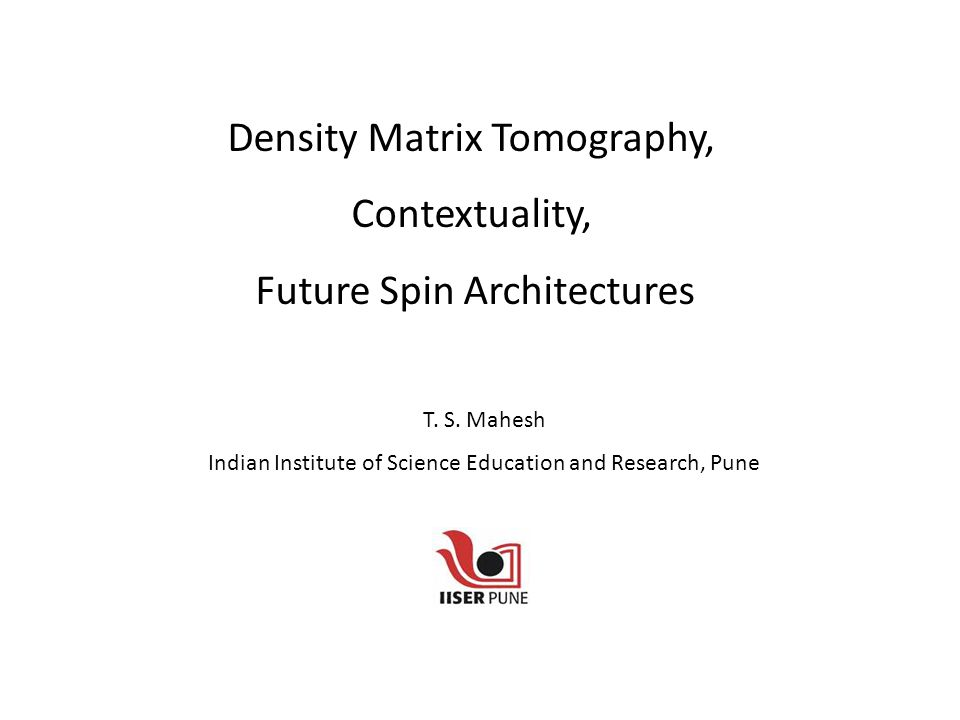 Density Matrix Tomography, Contextuality, Future Spin Architectures T.