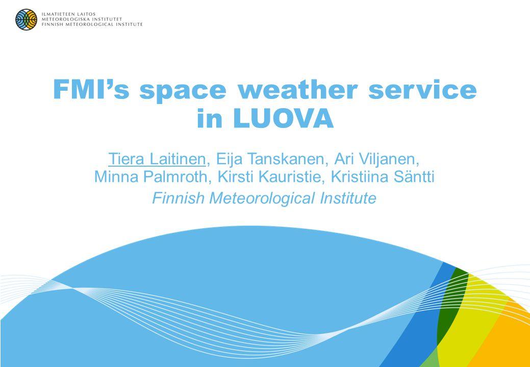 FMI's space weather service in LUOVA Tiera Laitinen, Eija Tanskanen, Ari Viljanen, Minna Palmroth, Kirsti Kauristie, Kristiina Säntti Finnish Meteorological Institute