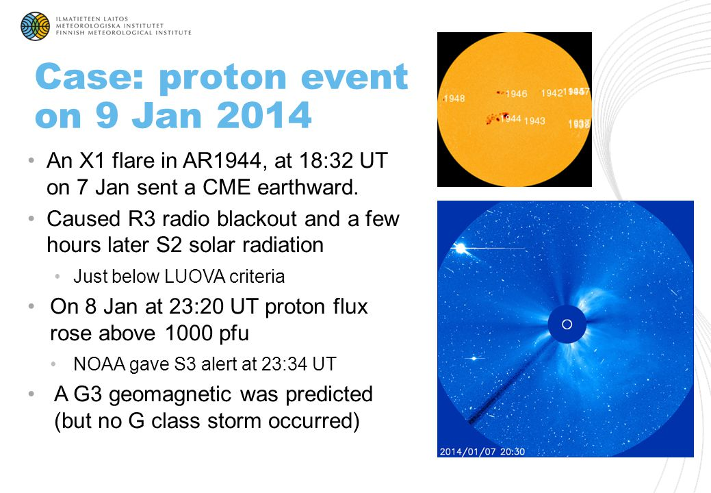Case: proton event on 9 Jan 2014 An X1 flare in AR1944, at 18:32 UT on 7 Jan sent a CME earthward. Caused R3 radio blackout and a few hours later S2 s