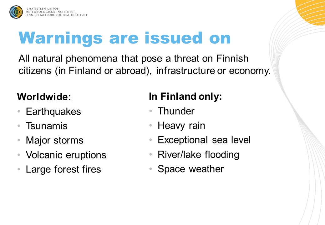 All natural phenomena that pose a threat on Finnish citizens (in Finland or abroad), infrastructure or economy. Warnings are issued on Worldwide: Eart