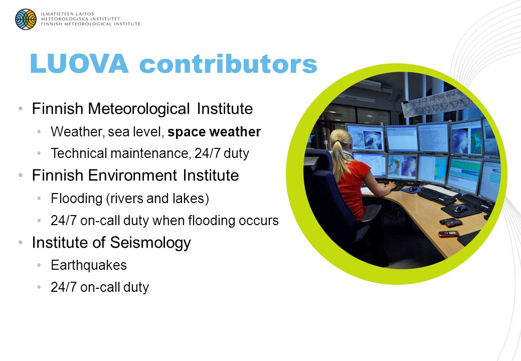 Meteorologists at FMI MSc education Produce weather-related warnings themselves Receive information from SYKE and seismologists in LUOVA operative tool Phone contact to experts when situation is acute Publish warnings in LUOVA portal LUOVA duty operators