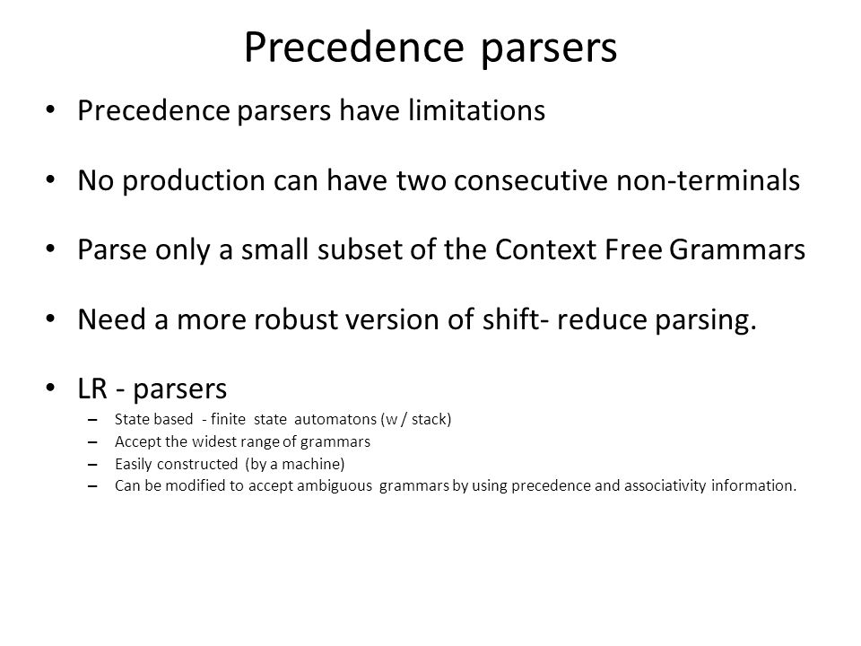 Precedence parsers Precedence parsers have limitations No production can have two consecutive non-terminals Parse only a small subset of the Context Free Grammars Need a more robust version of shift- reduce parsing.