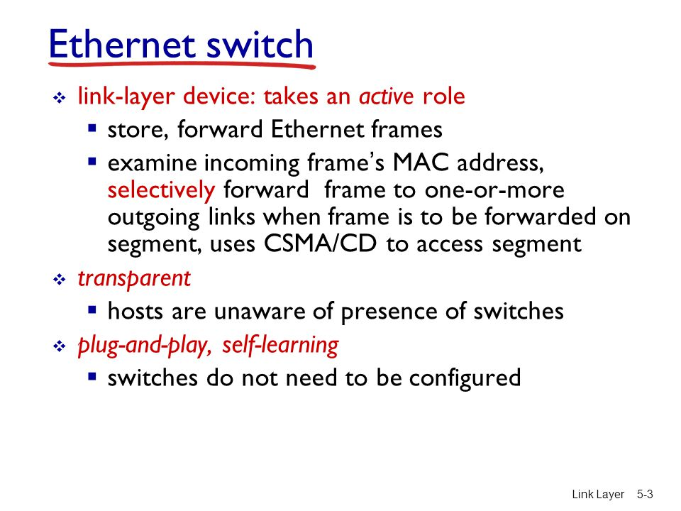 Link Layer 5-3 Ethernet switch  link-layer device: takes an active role  store, forward Ethernet frames  examine incoming frame's MAC address, selectively forward frame to one-or-more outgoing links when frame is to be forwarded on segment, uses CSMA/CD to access segment  transparent  hosts are unaware of presence of switches  plug-and-play, self-learning  switches do not need to be configured