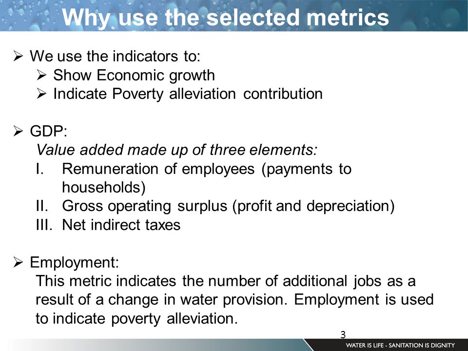 3 Why use the selected metrics  We use the indicators to:  Show Economic growth  Indicate Poverty alleviation contribution  GDP: Value added made up of three elements: I.Remuneration of employees (payments to households) II.Gross operating surplus (profit and depreciation) III.Net indirect taxes  Employment: This metric indicates the number of additional jobs as a result of a change in water provision.