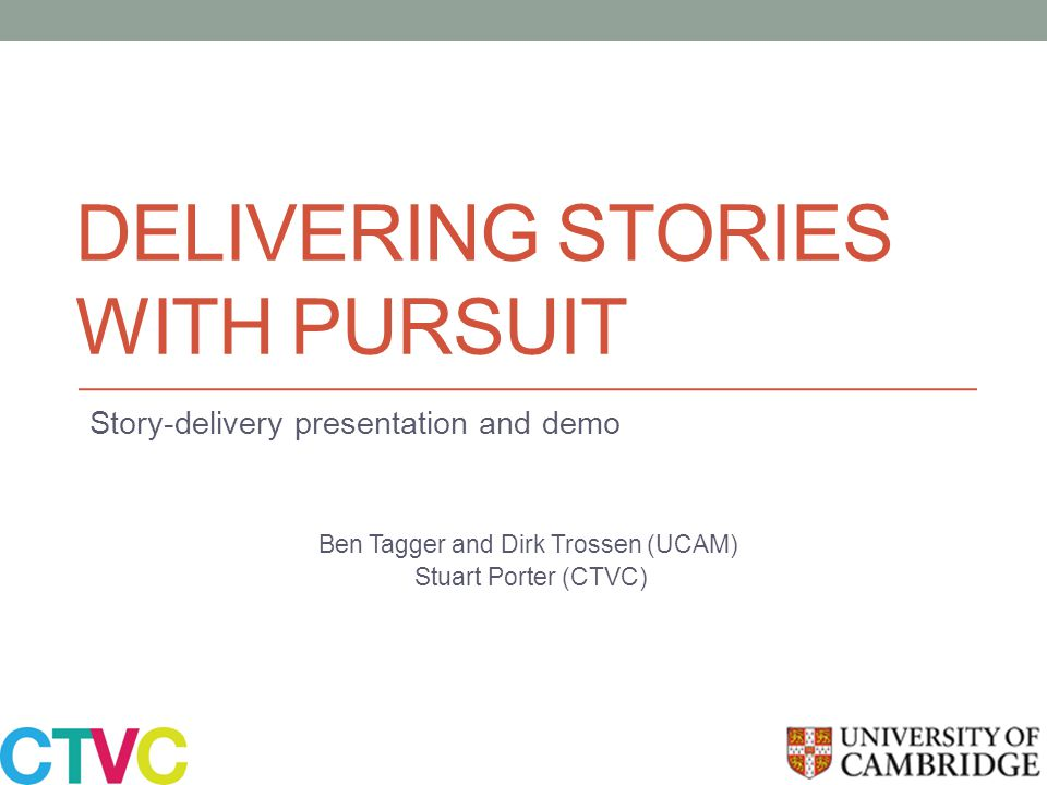 DELIVERING STORIES WITH PURSUIT Story-delivery presentation and demo Ben Tagger and Dirk Trossen (UCAM) Stuart Porter (CTVC)