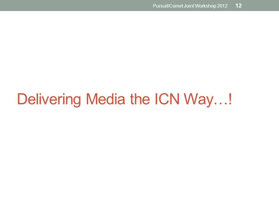 Delivering Media the ICN Way…! Pursuit/Comet Joint Workshop 2012 12
