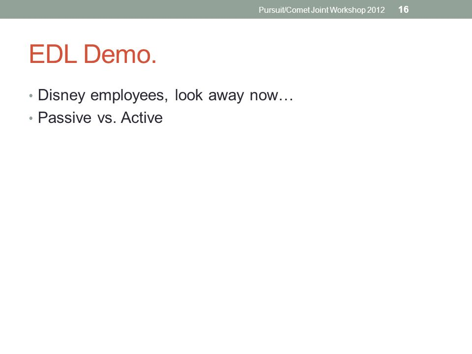 EDL Demo. Disney employees, look away now… Passive vs. Active Pursuit/Comet Joint Workshop 2012 16