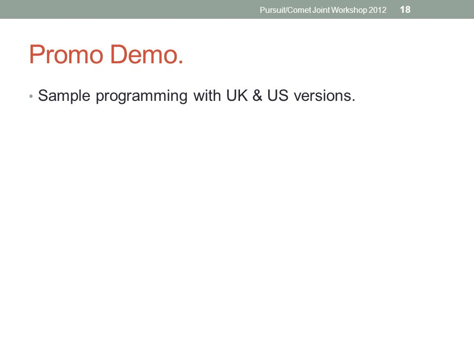 Promo Demo. Sample programming with UK & US versions. Pursuit/Comet Joint Workshop 2012 18