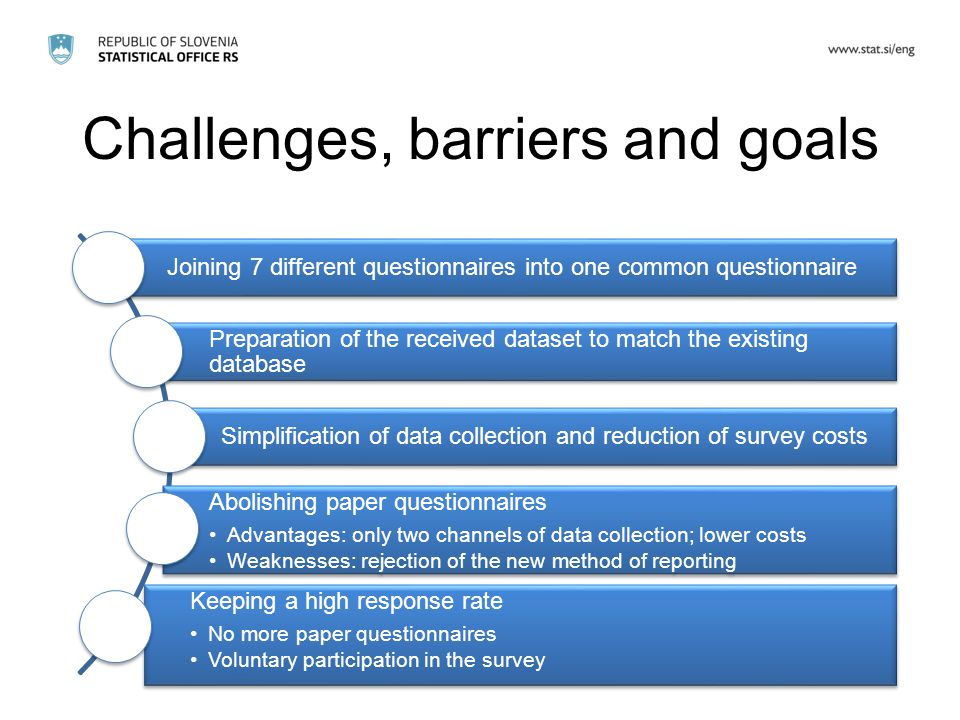 Challenges, barriers and goals Joining 7 different questionnaires into one common questionnaire Preparation of the received dataset to match the existing database Simplification of data collection and reduction of survey costs Abolishing paper questionnaires Advantages: only two channels of data collection; lower costs Weaknesses: rejection of the new method of reporting Keeping a high response rate No more paper questionnaires Voluntary participation in the survey