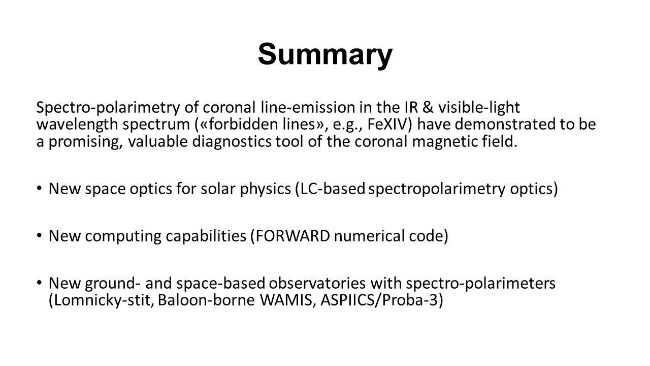 Summary Spectro-polarimetry of coronal line-emission in the IR & visible-light wavelength spectrum («forbidden lines», e.g., FeXIV) have demonstrated