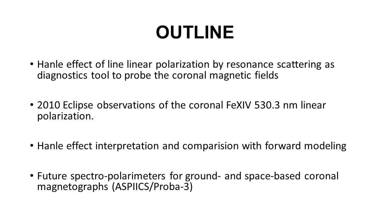 OUTLINE Hanle effect of line linear polarization by resonance scattering as diagnostics tool to probe the coronal magnetic fields 2010 Eclipse observa
