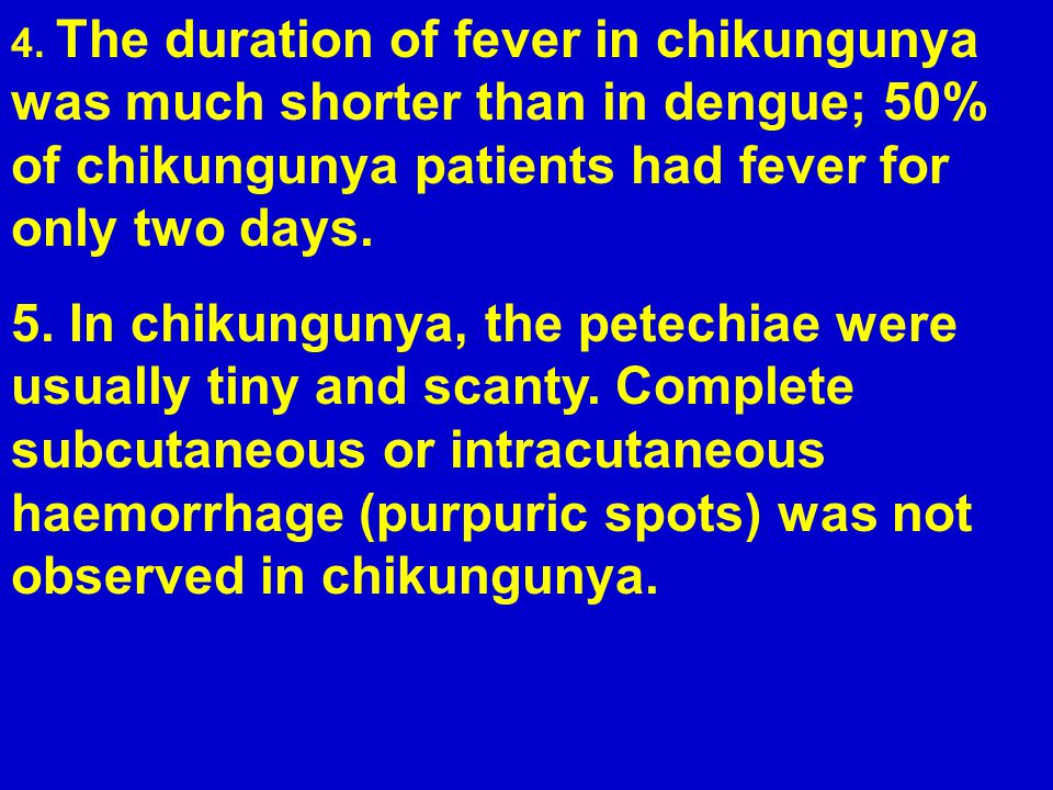 1.In chikungunya, no shock or severe haemorrhage manifested as melaena or haematemesis occurred.