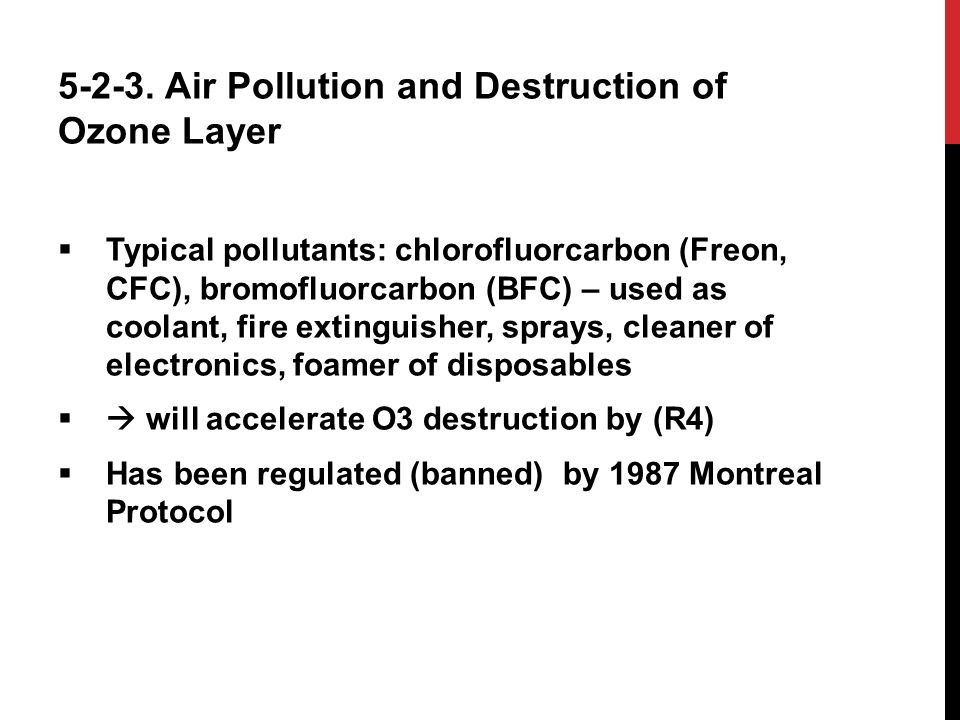 5-2-3. Air Pollution and Destruction of Ozone Layer  Typical pollutants: chlorofluorcarbon (Freon, CFC), bromofluorcarbon (BFC) – used as coolant, fi