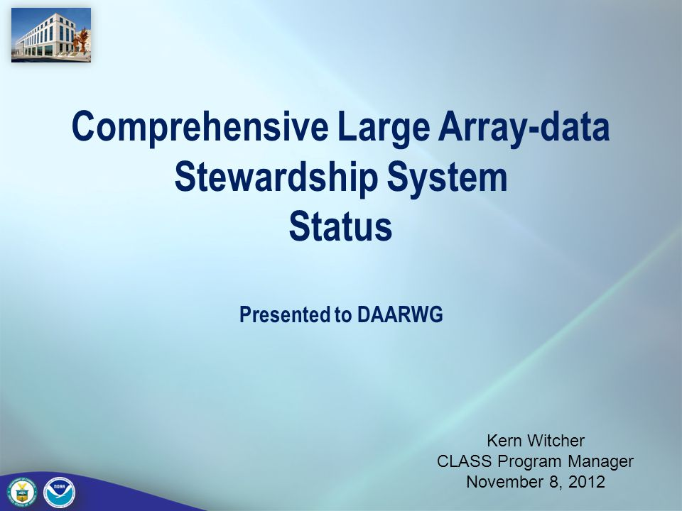 Comprehensive Large Array-data Stewardship System Status Presented to DAARWG Kern Witcher CLASS Program Manager November 8, 2012