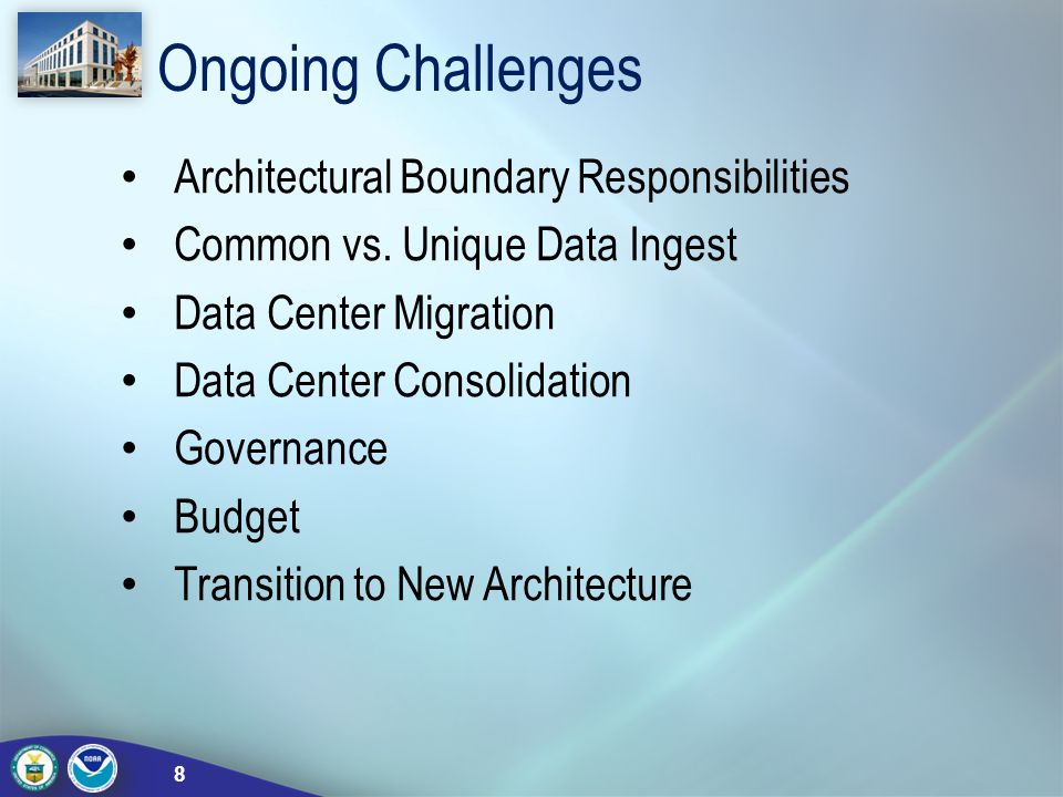 Ongoing Challenges Architectural Boundary Responsibilities Common vs. Unique Data Ingest Data Center Migration Data Center Consolidation Governance Bu