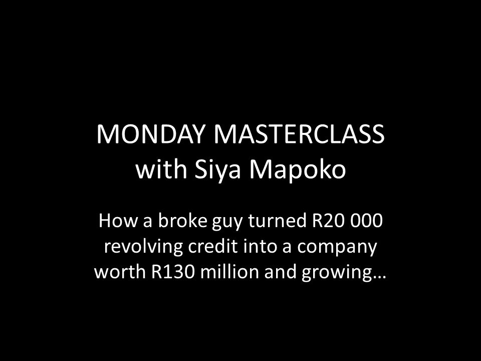 MONDAY MASTERCLASS with Siya Mapoko How a broke guy turned R20 000 revolving credit into a company worth R130 million and growing…
