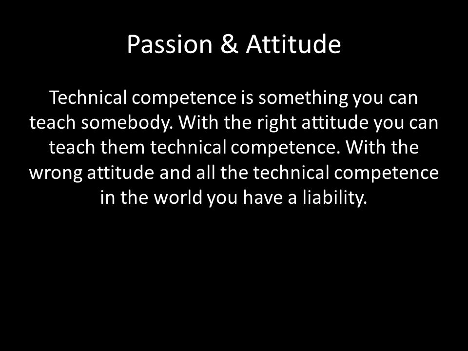 Passion & Attitude Technical competence is something you can teach somebody.