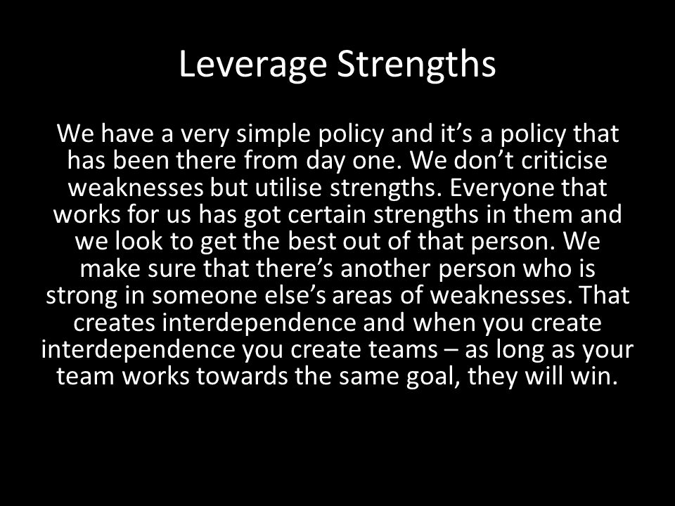 Leverage Strengths We have a very simple policy and it's a policy that has been there from day one.